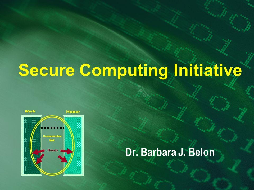 Secure Computing Initiative Dr. Barbara J. Belon Work Home Threats Communication link