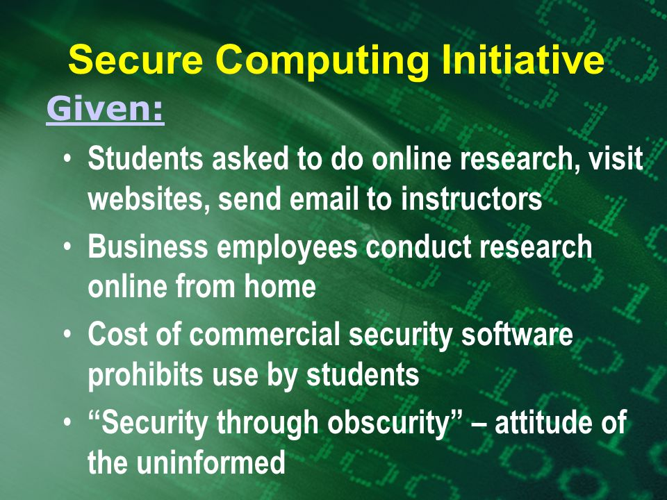 Students asked to do online research, visit websites, send  to instructors Business employees conduct research online from home Cost of commercial security software prohibits use by students Security through obscurity – attitude of the uninformed Given: Secure Computing Initiative