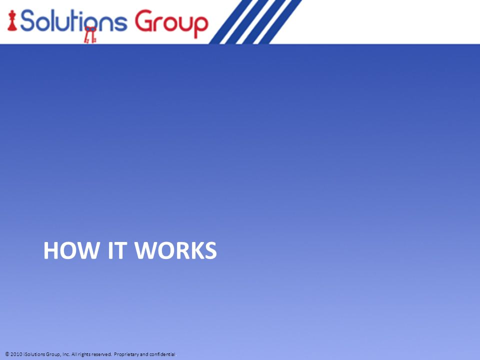 © 2010 iSolutions Group, Inc. All rights reserved. Proprietary and confidential. HOW IT WORKS