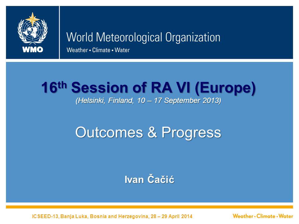 WMO 16 th Session of RA VI (Europe) (Helsinki, Finland, 10 – 17 September 2013) Outcomes & Progress Ivan Čačić ICSEED-13, Banja Luka, Bosnia and Herzegovina, 28 – 29 April 2014