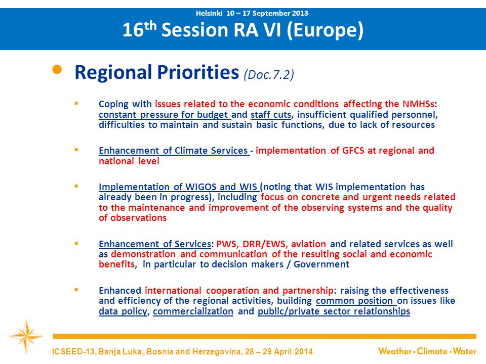 16 th Session RA VI (Europe) Regional Priorities (Doc.7.2)  Coping with issues related to the economic conditions affecting the NMHSs: constant pressure for budget and staff cuts, insufficient qualified personnel, difficulties to maintain and sustain basic functions, due to lack of resources  Enhancement of Climate Services - implementation of GFCS at regional and national level  Implementation of WIGOS and WIS (noting that WIS implementation has already been in progress), including focus on concrete and urgent needs related to the maintenance and improvement of the observing systems and the quality of observations  Enhancement of Services: PWS, DRR/EWS, aviation and related services as well as demonstration and communication of the resulting social and economic benefits, in particular to decision makers / Government  Enhanced international cooperation and partnership: raising the effectiveness and efficiency of the regional activities, building common position on issues like data policy, commercialization and public/private sector relationships Helsinki 10 – 17 September 2013 ICSEED-13, Banja Luka, Bosnia and Herzegovina, 28 – 29 April 2014
