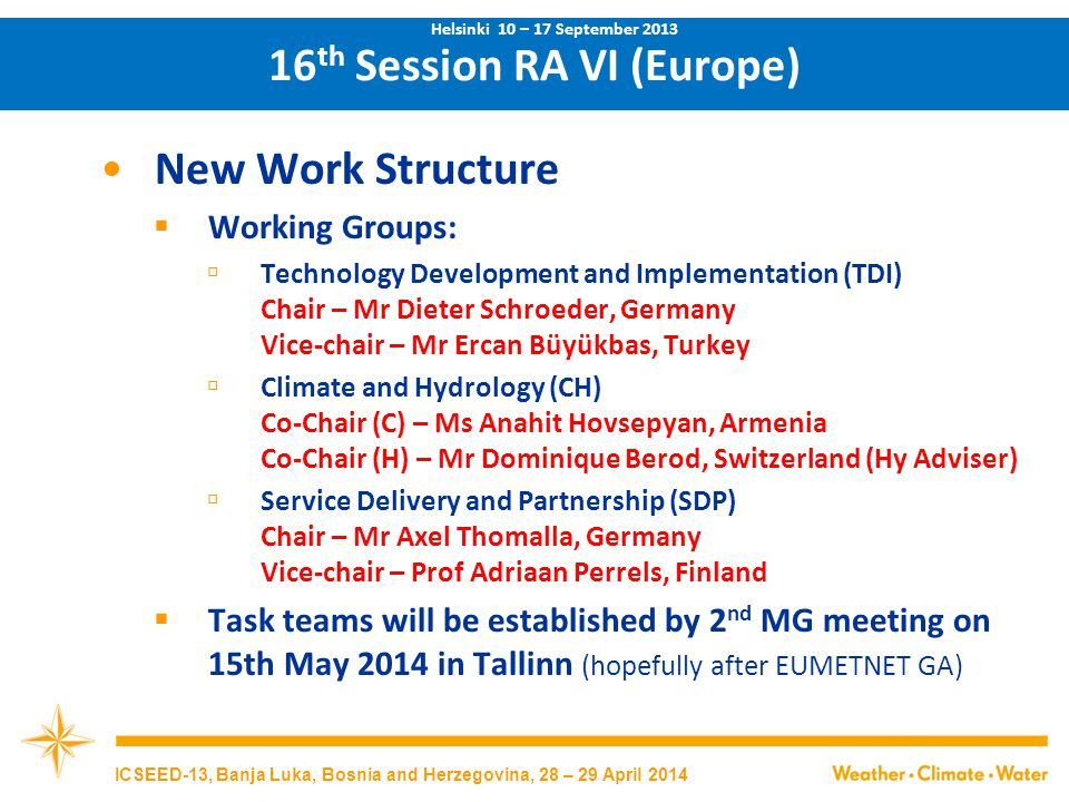 New Work Structure  Working Groups:  Technology Development and Implementation (TDI) Chair – Mr Dieter Schroeder, Germany Vice-chair – Mr Ercan Büyükbas, Turkey  Climate and Hydrology (CH) Co-Chair (C) – Ms Anahit Hovsepyan, Armenia Co-Chair (H) – Mr Dominique Berod, Switzerland (Hy Adviser)  Service Delivery and Partnership (SDP) Chair – Mr Axel Thomalla, Germany Vice-chair – Prof Adriaan Perrels, Finland  Task teams will be established by 2 nd MG meeting on 15th May 2014 in Tallinn (hopefully after EUMETNET GA) 16 th Session RA VI (Europe) Helsinki 10 – 17 September 2013 ICSEED-13, Banja Luka, Bosnia and Herzegovina, 28 – 29 April 2014