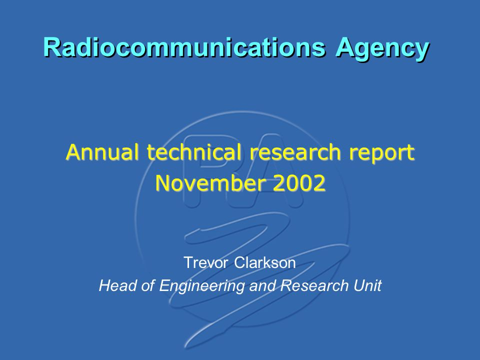 Radiocommunications Agency Annual technical research report November 2002 Trevor Clarkson Head of Engineering and Research Unit