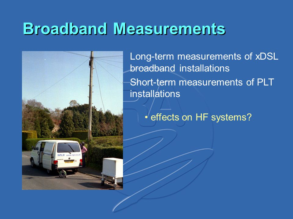 Broadband Measurements Long-term measurements of xDSL broadband installations Short-term measurements of PLT installations effects on HF systems?
