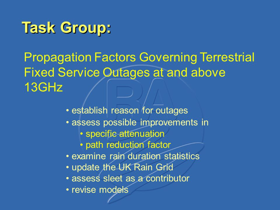 establish reason for outages assess possible improvements in specific attenuation path reduction factor examine rain duration statistics update the UK Rain Grid assess sleet as a contributor revise models Task Group: Propagation Factors Governing Terrestrial Fixed Service Outages at and above 13GHz