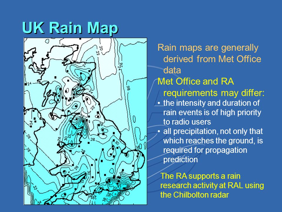 UK Rain Map Rain maps are generally derived from Met Office data Met Office and RA requirements may differ: the intensity and duration of rain events is of high priority to radio users all precipitation, not only that which reaches the ground, is required for propagation prediction The RA supports a rain research activity at RAL using the Chilbolton radar