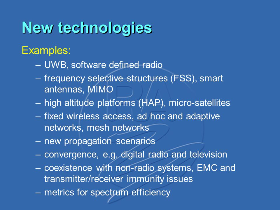 New technologies Examples: –UWB, software defined radio –frequency selective structures (FSS), smart antennas, MIMO –high altitude platforms (HAP), micro-satellites –fixed wireless access, ad hoc and adaptive networks, mesh networks –new propagation scenarios –convergence, e.g.