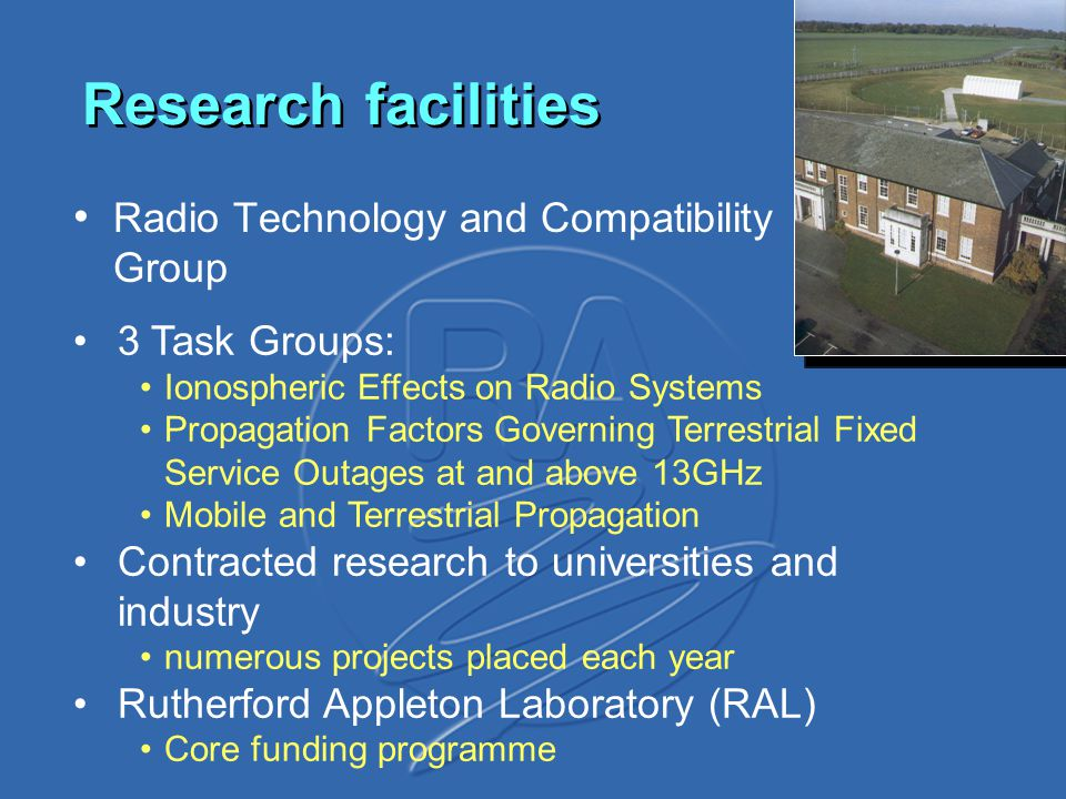 Research facilities Radio Technology and Compatibility Group 3 Task Groups: Ionospheric Effects on Radio Systems Propagation Factors Governing Terrestrial Fixed Service Outages at and above 13GHz Mobile and Terrestrial Propagation Contracted research to universities and industry numerous projects placed each year Rutherford Appleton Laboratory (RAL) Core funding programme