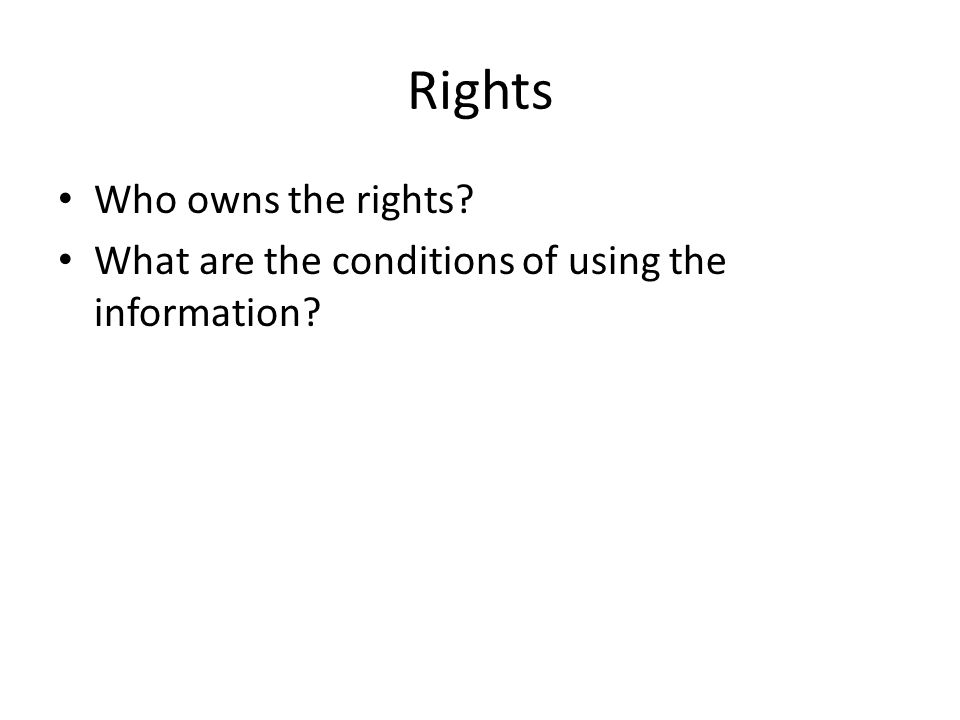 Rights Who owns the rights? What are the conditions of using the information?
