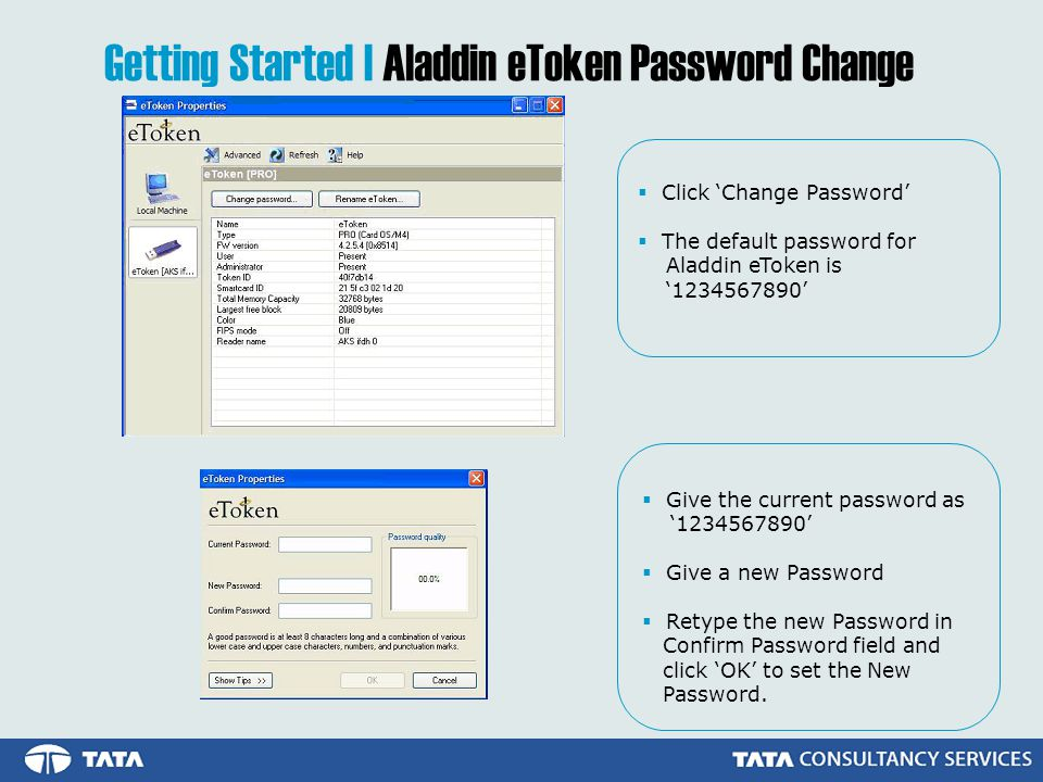 Getting Started | Aladdin eToken Password Change  Click 'Change Password'  The default password for Aladdin eToken is ' '  Give the current password as ' '  Give a new Password  Retype the new Password in Confirm Password field and click 'OK' to set the New Password.