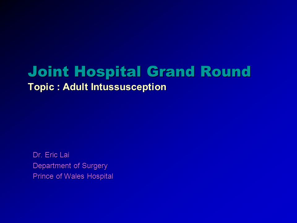 Joint Hospital Grand Round Topic : Adult Intussusception Dr. Eric Lai Department of Surgery Prince of Wales Hospital