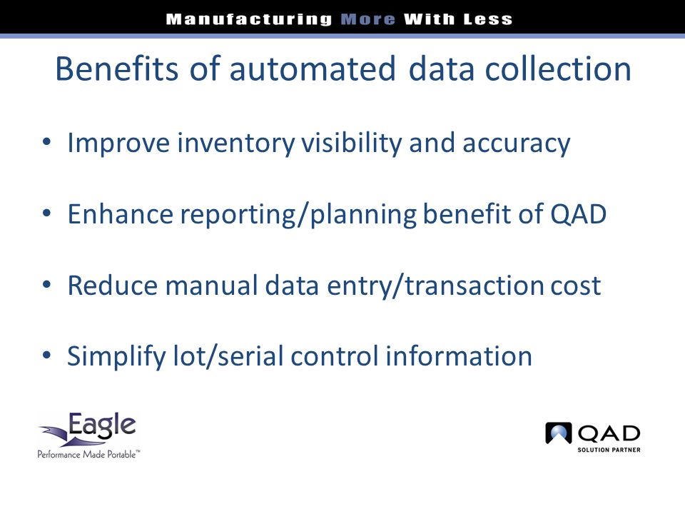 Benefits of automated data collection Improve inventory visibility and accuracy Enhance reporting/planning benefit of QAD Reduce manual data entry/transaction cost Simplify lot/serial control information
