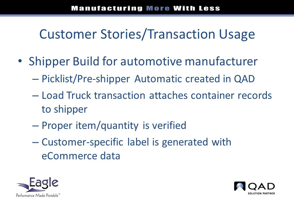 Customer Stories/Transaction Usage Shipper Build for automotive manufacturer – Picklist/Pre-shipper Automatic created in QAD – Load Truck transaction attaches container records to shipper – Proper item/quantity is verified – Customer-specific label is generated with eCommerce data