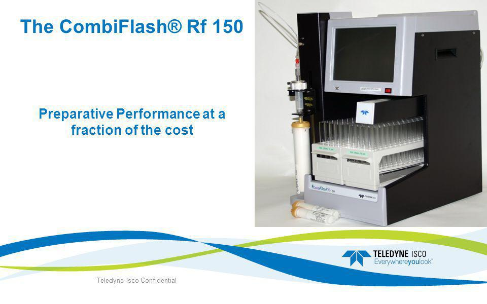 The CombiFlash® Rf 150 Preparative Performance at a fraction of the cost Teledyne Isco Confidential
