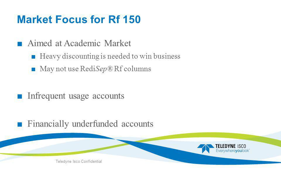 Market Focus for Rf 150 ■ Aimed at Academic Market ■ Heavy discounting is needed to win business ■ May not use RediSep® Rf columns ■ Infrequent usage