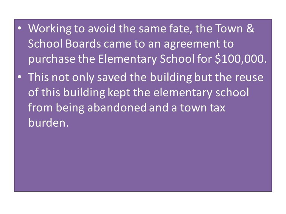 Working to avoid the same fate, the Town & School Boards came to an agreement to purchase the Elementary School for $100,000. This not only saved the