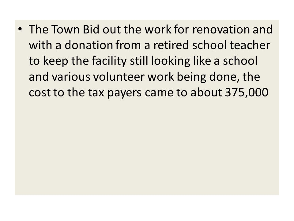 The Town Bid out the work for renovation and with a donation from a retired school teacher to keep the facility still looking like a school and various volunteer work being done, the cost to the tax payers came to about 375,000
