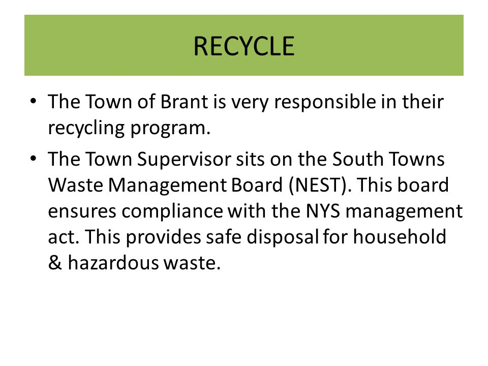 RECYCLE The Town of Brant is very responsible in their recycling program. The Town Supervisor sits on the South Towns Waste Management Board (NEST). T