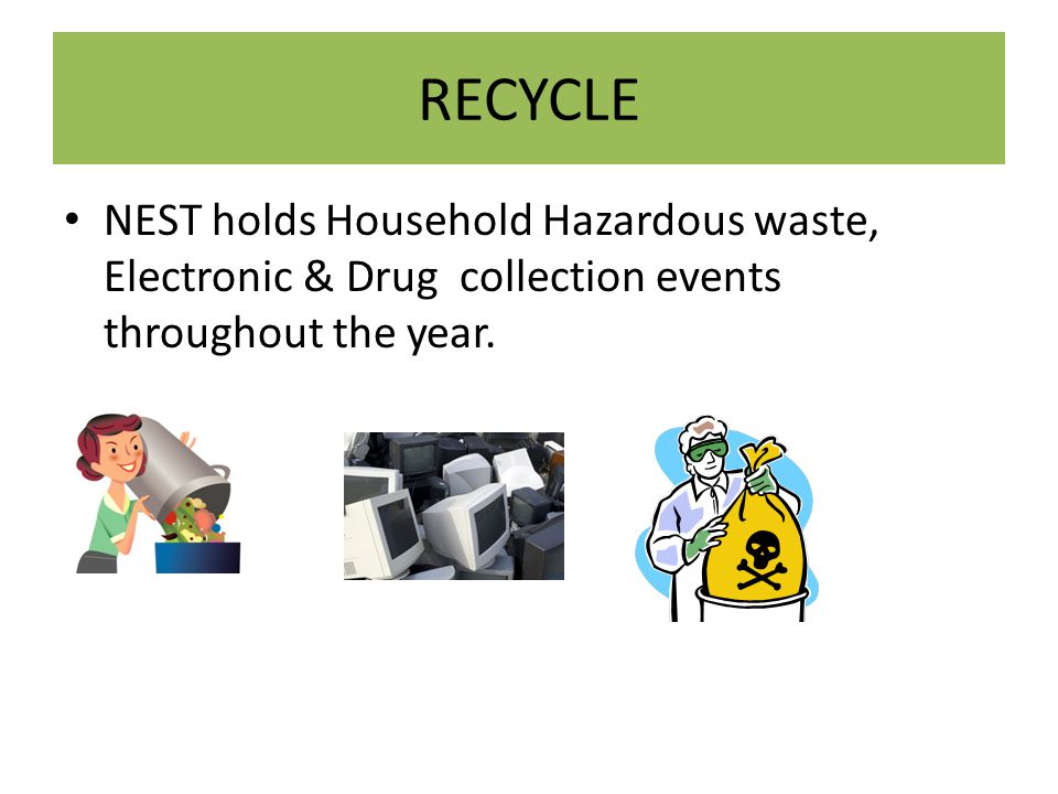 RECYCLE NEST holds Household Hazardous waste, Electronic & Drug collection events throughout the year.