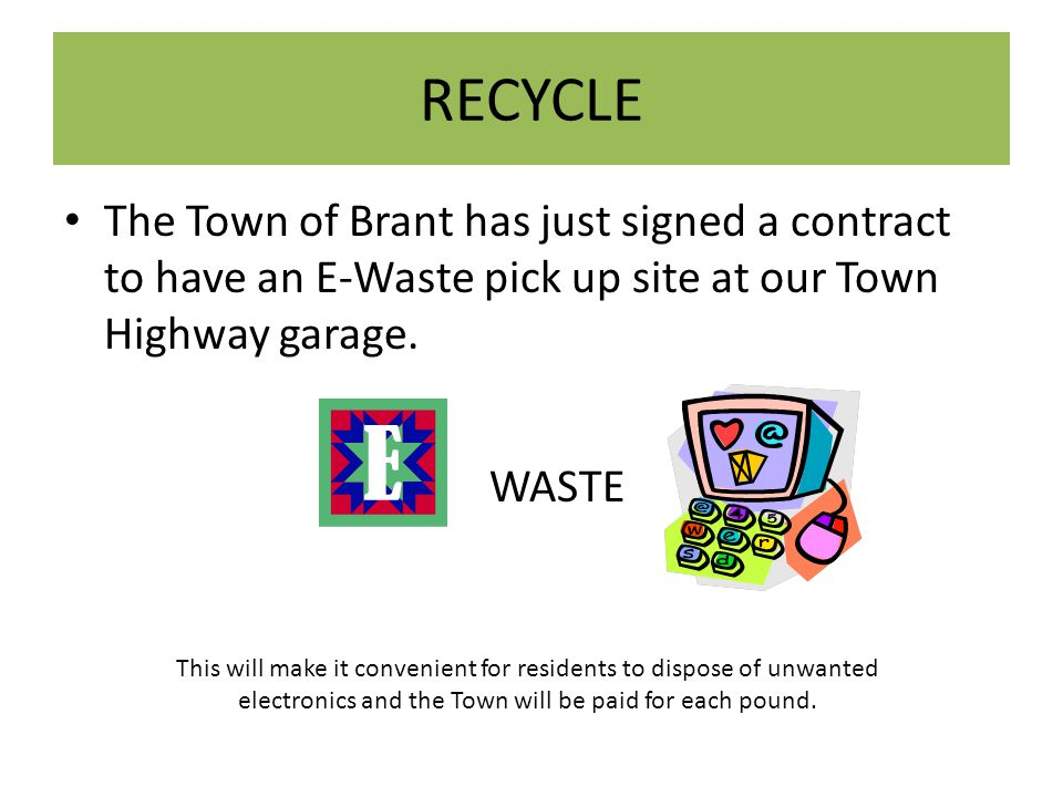 RECYCLE The Town of Brant has just signed a contract to have an E-Waste pick up site at our Town Highway garage.