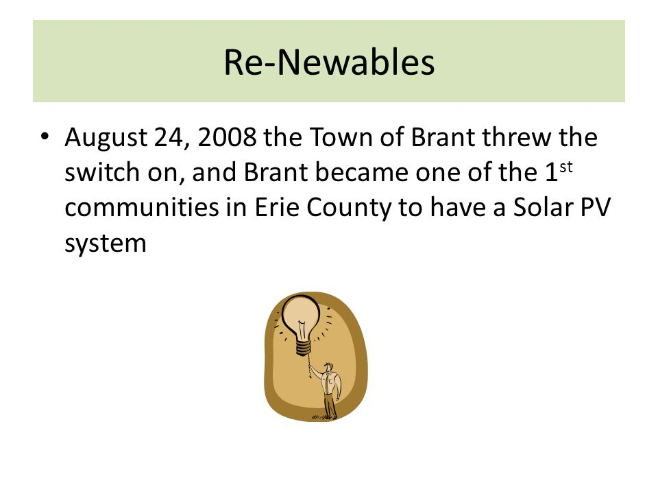 Re-Newables August 24, 2008 the Town of Brant threw the switch on, and Brant became one of the 1 st communities in Erie County to have a Solar PV system