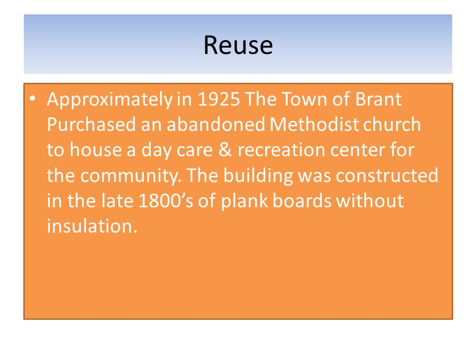 Reuse Approximately in 1925 The Town of Brant Purchased an abandoned Methodist church to house a day care & recreation center for the community. The b