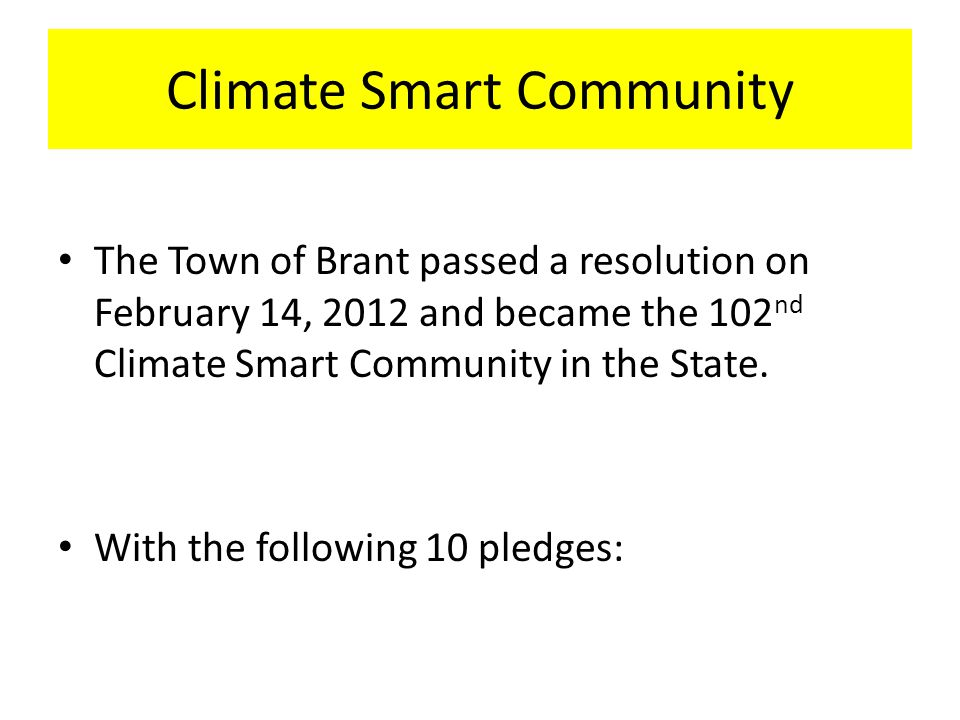 Climate Smart Community The Town of Brant passed a resolution on February 14, 2012 and became the 102 nd Climate Smart Community in the State.