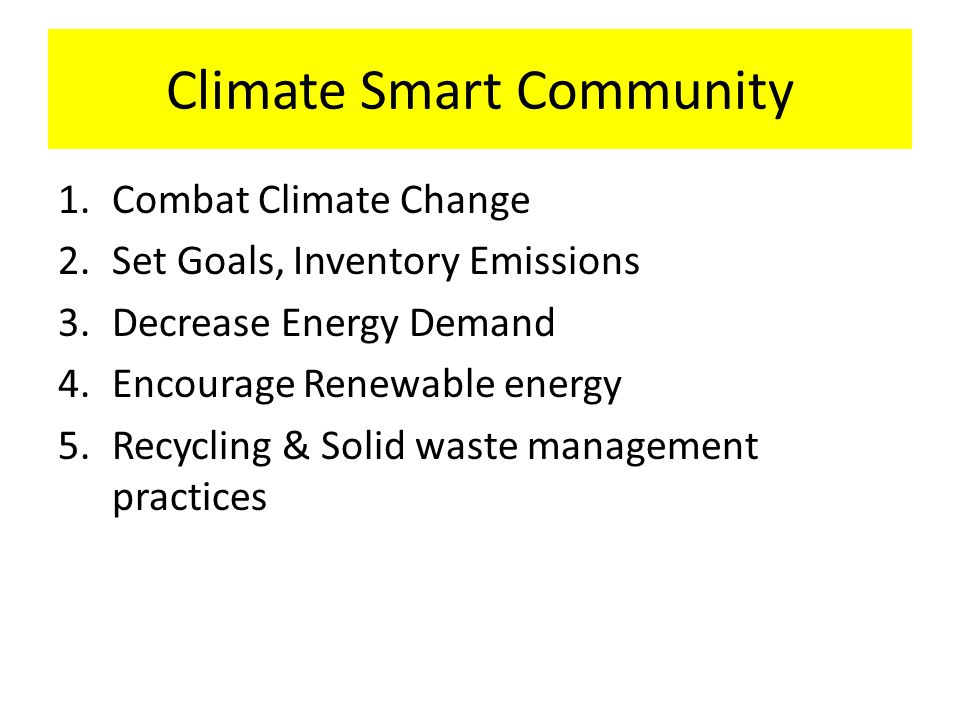 Climate Smart Community 1.Combat Climate Change 2.Set Goals, Inventory Emissions 3.Decrease Energy Demand 4.Encourage Renewable energy 5.Recycling & Solid waste management practices