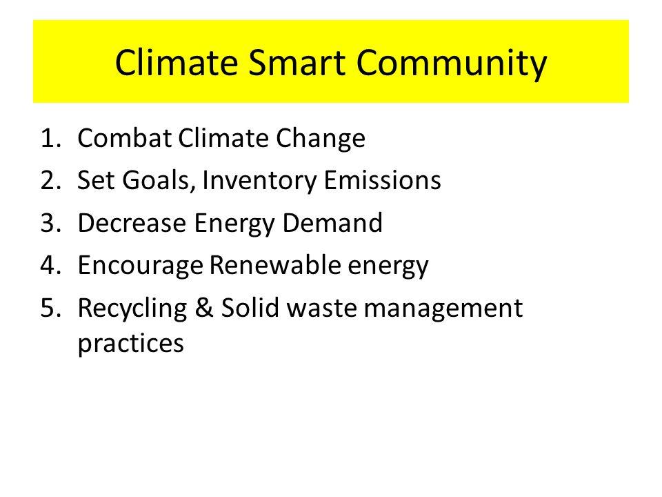 Climate Smart Community 1.Combat Climate Change 2.Set Goals, Inventory Emissions 3.Decrease Energy Demand 4.Encourage Renewable energy 5.Recycling & S