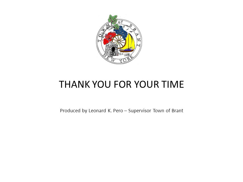 THANK YOU FOR YOUR TIME Produced by Leonard K. Pero – Supervisor Town of Brant