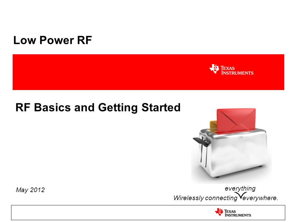Low Power RF RF Basics and Getting Started Wirelessly connecting everywhere. May 2012 everything