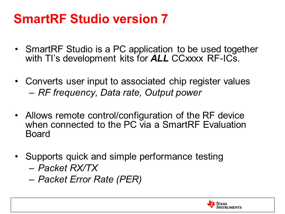 SmartRF Studio version 7 SmartRF Studio is a PC application to be used together with TI's development kits for ALL CCxxxx RF-ICs. Converts user input
