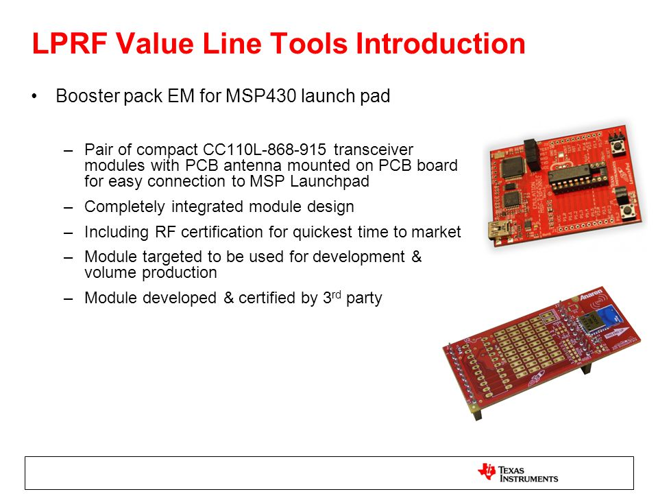 LPRF Value Line Tools Introduction Booster pack EM for MSP430 launch pad –Pair of compact CC110L-868-915 transceiver modules with PCB antenna mounted