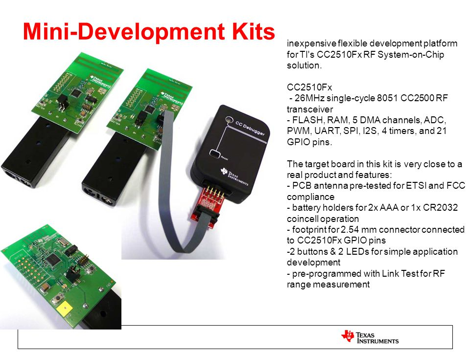 Mini-Development Kits inexpensive flexible development platform for TI's CC2510Fx RF System-on-Chip solution. CC2510Fx - 26MHz single-cycle 8051 CC250