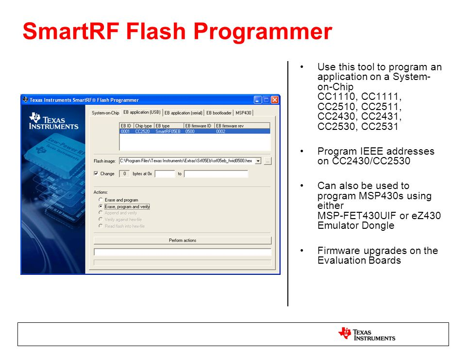 SmartRF Flash Programmer Use this tool to program an application on a System- on-Chip CC1110, CC1111, CC2510, CC2511, CC2430, CC2431, CC2530, CC2531 P