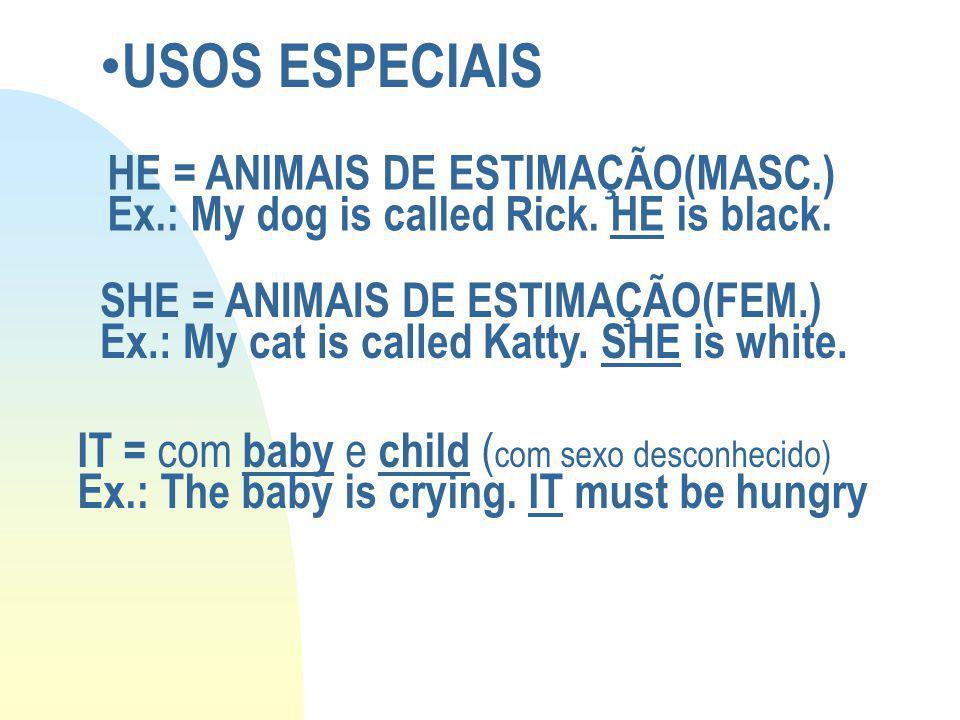 USOS ESPECIAIS HE = ANIMAIS DE ESTIMAÇÃO(MASC.) Ex.: My dog is called Rick. HE is black. SHE = ANIMAIS DE ESTIMAÇÃO(FEM.) Ex.: My cat is called Katty.