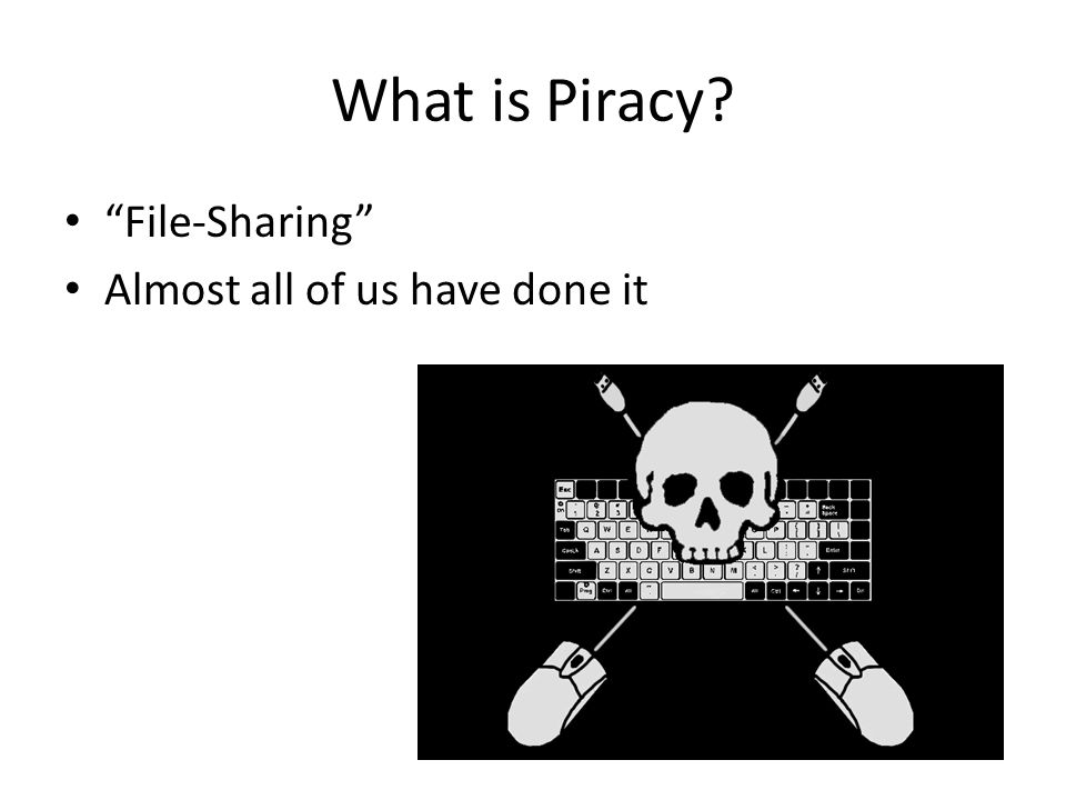 What is Piracy? File-Sharing Almost all of us have done it