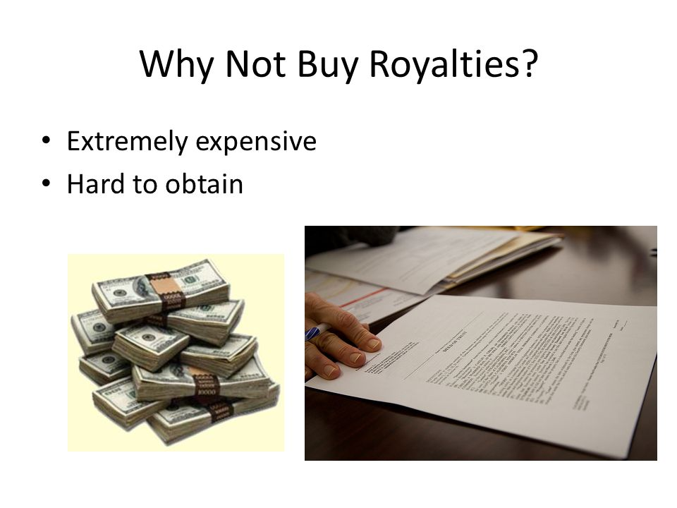 Why Not Buy Royalties Extremely expensive Hard to obtain