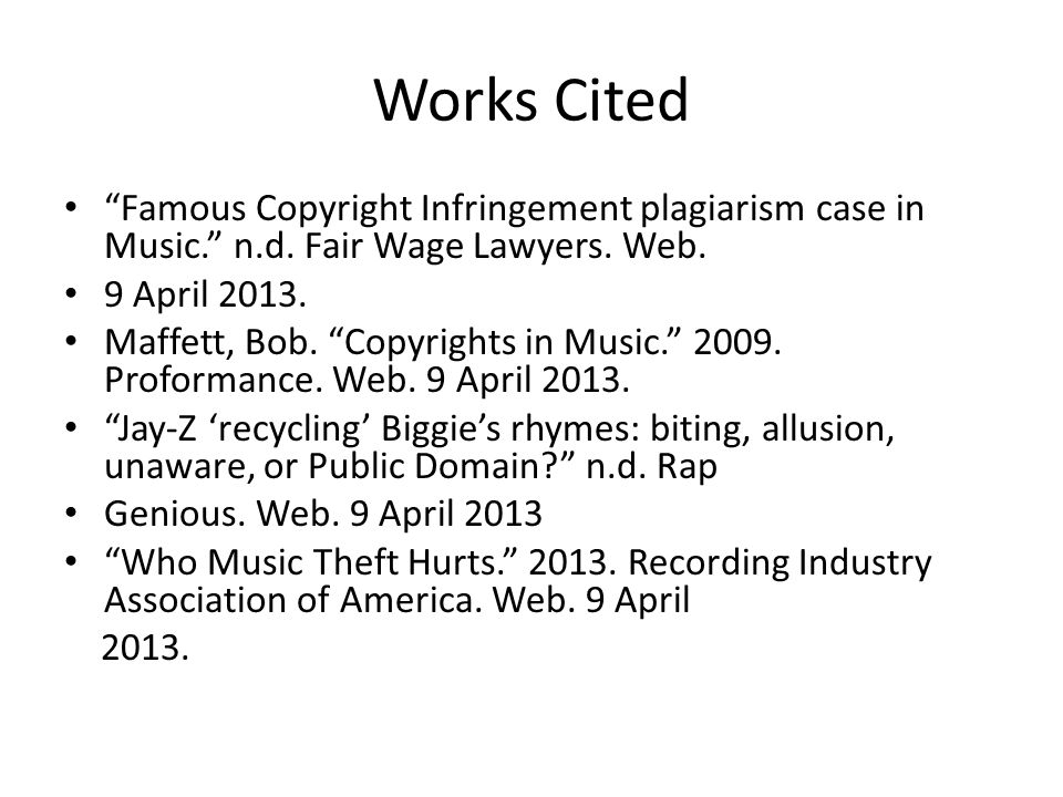 "Works Cited ""Famous Copyright Infringement plagiarism case in Music."" n.d. Fair Wage Lawyers. Web. 9 April 2013. Maffett, Bob. ""Copyrights in Music."""
