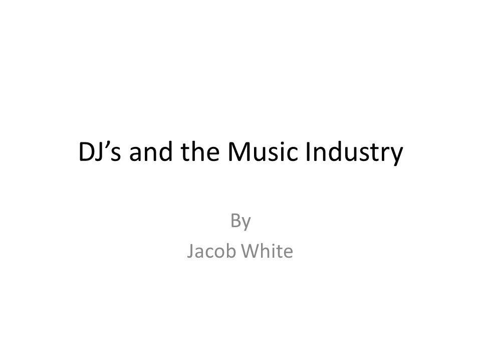 DJ's and the Music Industry By Jacob White