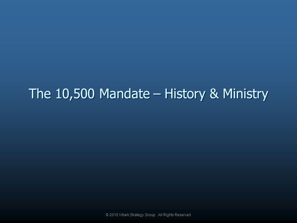 © 2010 Villark Strategy Group. All Rights Reserved The 10,500 Mandate – History & Ministry