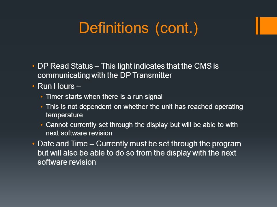 Definitions (cont.) DP Read Status – This light indicates that the CMS is communicating with the DP Transmitter Run Hours – Timer starts when there is a run signal This is not dependent on whether the unit has reached operating temperature Cannot currently set through the display but will be able to with next software revision Date and Time – Currently must be set through the program but will also be able to do so from the display with the next software revision