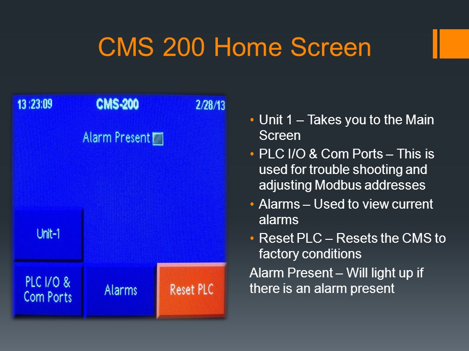 CMS 200 Home Screen Unit 1 – Takes you to the Main Screen PLC I/O & Com Ports – This is used for trouble shooting and adjusting Modbus addresses Alarms – Used to view current alarms Reset PLC – Resets the CMS to factory conditions Alarm Present – Will light up if there is an alarm present