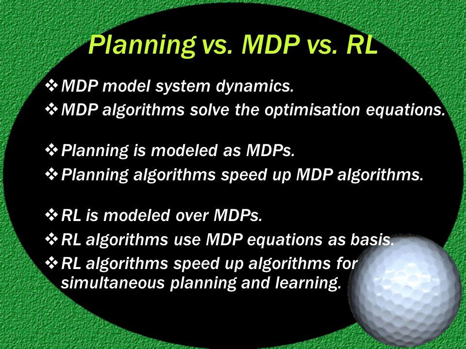 Planning vs. MDP vs. RL  MDP model system dynamics.