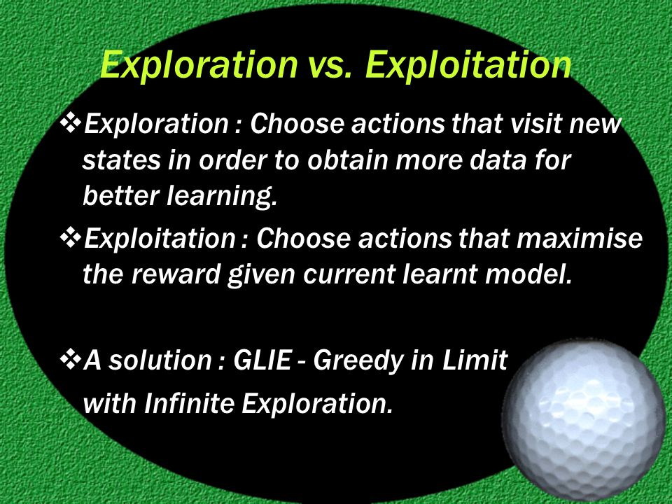 Exploration vs. Exploitation  Exploration : Choose actions that visit new states in order to obtain more data for better learning.  Exploitation : C
