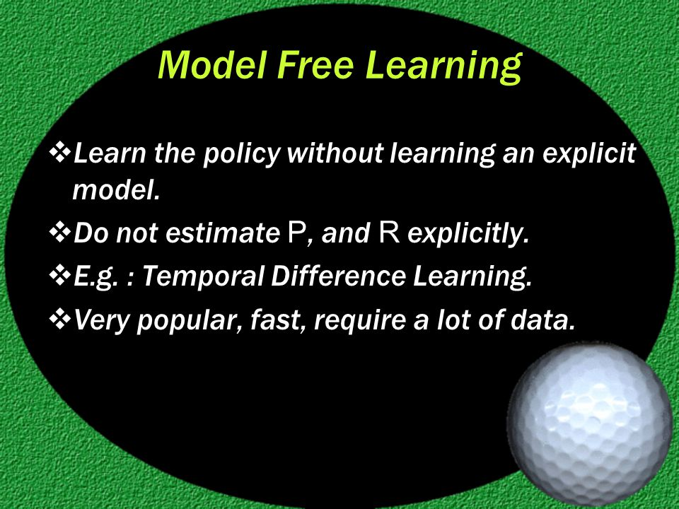 Model Free Learning  Learn the policy without learning an explicit model.