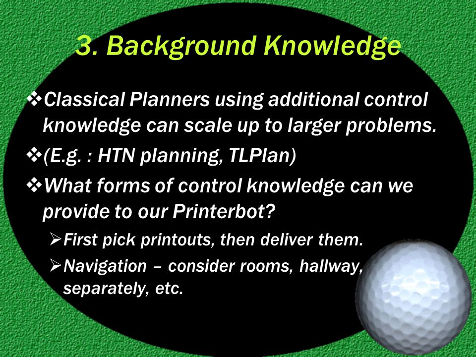 3. Background Knowledge  Classical Planners using additional control knowledge can scale up to larger problems.  (E.g. : HTN planning, TLPlan)  Wha