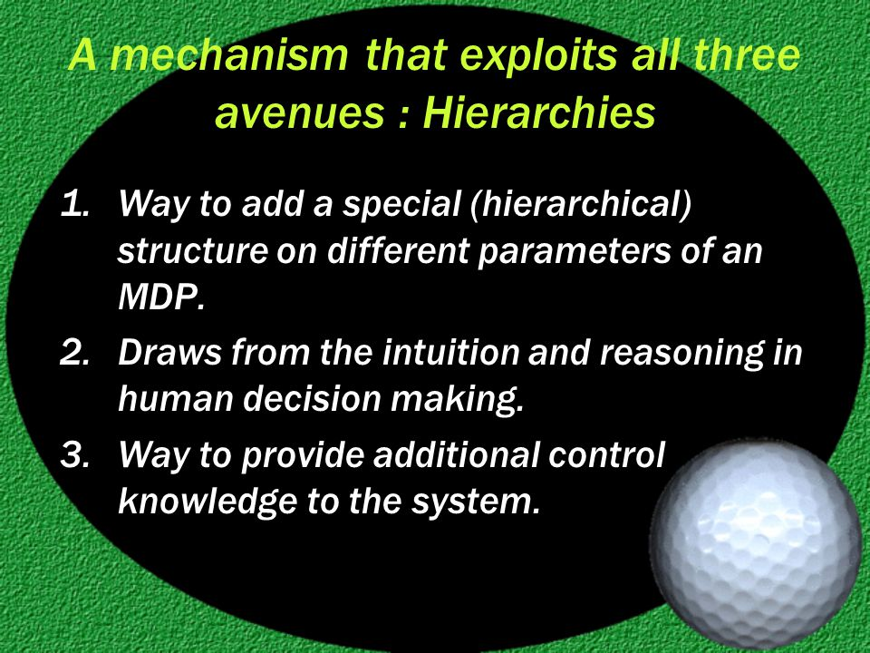 A mechanism that exploits all three avenues : Hierarchies 1.Way to add a special (hierarchical) structure on different parameters of an MDP.