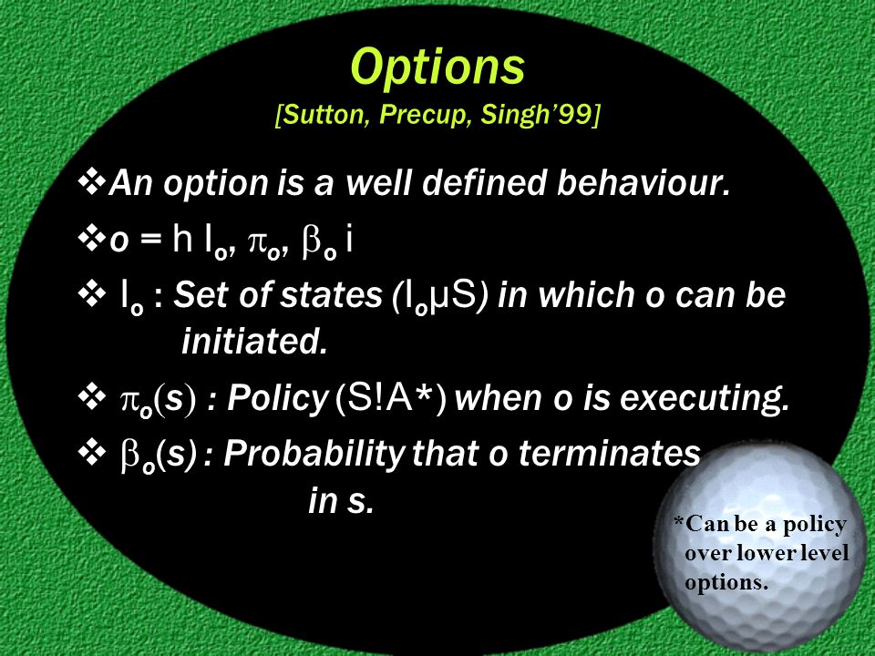 Options [Sutton, Precup, Singh'99]  An option is a well defined behaviour.