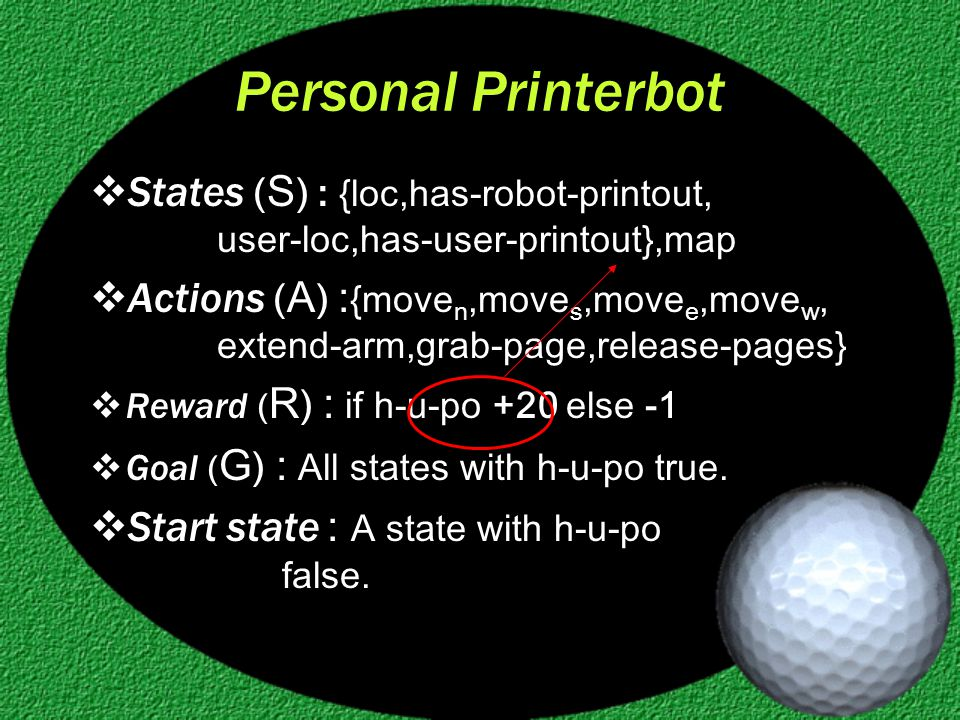 Personal Printerbot  States ( S ) : {loc,has-robot-printout, user-loc,has-user-printout},map  Actions ( A ) : {move n,move s,move e,move w, extend-arm,grab-page,release-pages}  Reward ( R ) : if h-u-po +20 else -1  Goal ( G ) : All states with h-u-po true.